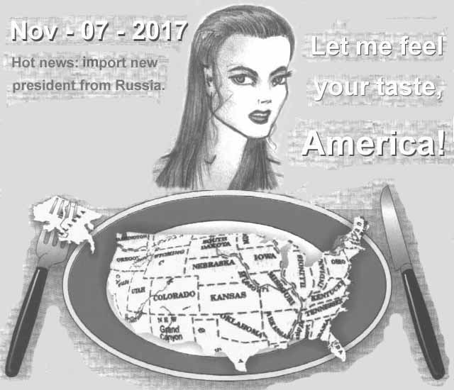 November, 07. Year 2017. Hot news: export new president from Russia. Let me feel your taste, America!